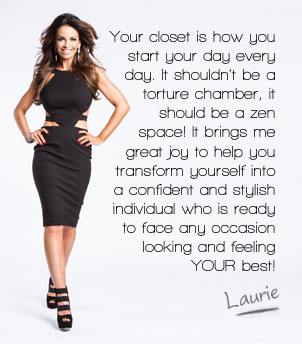 Your closet is how you start your day every day. It shouldn't be a torture chamber, it should be a zen space! It brings me great joy to help you transform yourself into a confident and stylish individual who is ready to face any occasion looking and feeling YOUR best! - Laurie Graham